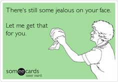 There's still some jealous on your face. Let me get that for you. Lmao!