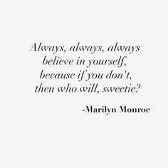 ALWAYS ALWAYS BELIEVE IN YOURSELF, BECAUSE IF YOU DON'T, THEN WHO WILL, SWEETIE? -MARILYN MONROE