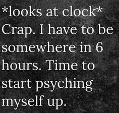 *looks at clock* crap. I have to be somewhere in 6 hours. Time to start psyching myself up.