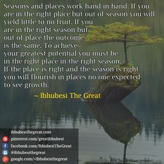 Seasons and places work hand in hand. If you are in the right place but out of season you will yield little to no fruit. If you are in the right season but out of place the outcome is the same. To achieve your greatest potential you must be in the right place in the right season. If the place is right and the season is right you will flourish in places no one expected to see growth.