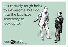 It's tough being awesome