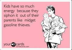 Kids have so much energy because they siphon it out of their parents like midget gasoline thieves.