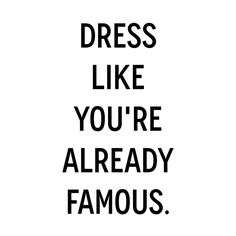 Quote: Dress like you're already famous