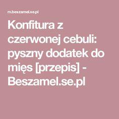 Konfitura z czerwonej cebuli: pyszny dodatek do mięs [przepis] - Beszamel.se.pl