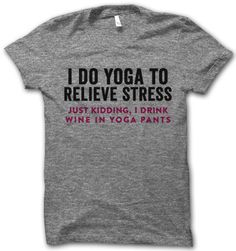 I Do Yoga to Relieve Stress.  Just kidding, I drink wine in yoga pants.