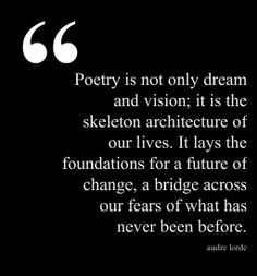 Poetry is not only dream and vision; it is the skeleton architecture of our lives. It lays the foundations for a future of change, a brisge across our fears of what has never been before. Audre Lorde Quotes, Fear Quotes, Chicano, Dreams And Visions, Fiction Writing, Beautiful Songs, Learn To Read, Good People, Life Lessons