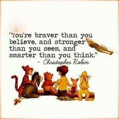 Winnie The Pooh Quote? Just pinned it and didn't kno it was from Winnie the Pooh :) Love It Even More Now Quotable Quotes, Motivational Quotes, Inspirational Quotes, Wisdom Quotes, Quotes Quotes, Positive Quotes, Tattoo Quotes, Brave Quotes, Author Quotes