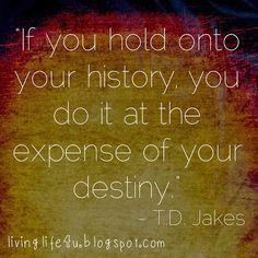 "One of my favorite Bishop TD Jakes quotes...are you living your life based on what happened in the past? You may be doing so at the expense of your destiny...check out the latest entry on ""Live YOUR Life!"" Blog"