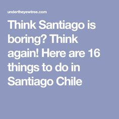 Think Santiago is boring? Think again! Here are 16 things to do in Santiago Chile