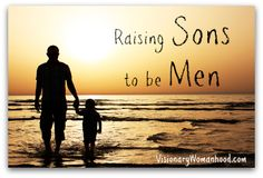 Raising Sons to be Men - Visionary Womanhood