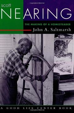 Scott Nearing: The Making of a Homesteader (Good Life Series) by John A. Saltmarsh, http://www.amazon.com/dp/1890132217/ref=cm_sw_r_pi_dp_t6darb068D32V
