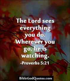 The Lord sees everything you do. Wherever you go, he is watching. -Proverbs 5:21   BibleGodQuotes.com