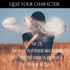 Day 320 of 365 Days of Writing Prompts: Quiz Your Character: Take a quiz to determine what element represents your character and write a story based on the results. Book Prompts, Writing Prompts For Writers, Picture Writing Prompts, Creative Writing Prompts, Book Writing Tips, Writing Ideas, Dialogue Prompts, Sentence Writing, Writers Help