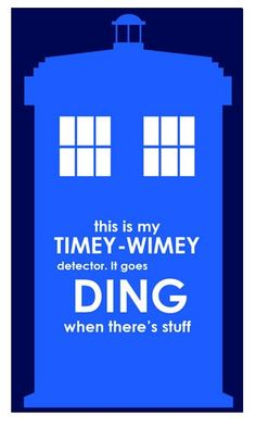 This is my timey-wimey detector. It goes DING when there's stuff.