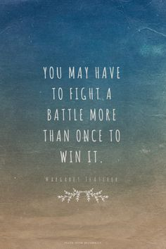 You may have to fight a battle more than once to win it. - Margaret Thatcher | Barbara made this with Spoken.ly