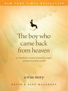 The Boy Who Came Back From Heaven A remarkable account of miracles, angels, and life beyond this world by Kevin Malarkey Alex Malarkey