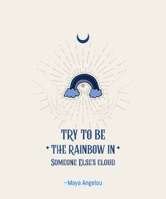 Try to be a rainbow in someone's cloud Negative Person, Cheer Someone Up, Just For Today, Maya Angelou, Tough Times, Staying Positive, Inspire Others, Take Care Of Yourself