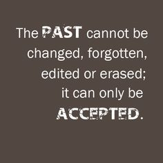 """★ """"The past cannot be changed, forgotten, edited or erased.  It can only be accepted."""""""