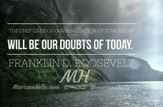 """""""The only limit of our realization of tomorrow will be our doubts of today.""""  Franklin D. Roosevelt   @mariannhelle"""