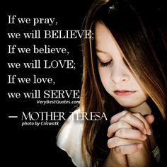 Mother Teresa Quotes ~ Pray.. believe.. love.. serve - Inspirational Quotes about Life, Love, happiness, Kindness, positive attitude, positive thoughts, inspirational pictures quotes about life, happiness Very Best Quotes . com
