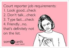 Court reporter job requirements: 1. Look good....check 2. Don't talk.....check 3. Type fast.....check 4. Friendly....no, that's definitely not on the list.