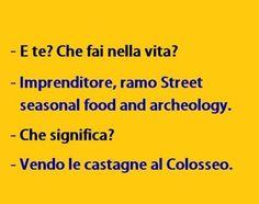 E te che fai nella vita? Imprenditore, ramo Street Seasonal Fodd and Archeology Che significa? Vendo le castagne al Colosseo