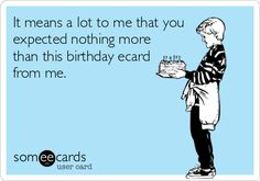 It means a lot to me that you expected nothing more than this birthday ecard from me.