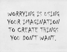 Worry is only fear.  And since thoughts become things, you better be choosing the good ones! http://learnonlinemarketingwithjan.com/