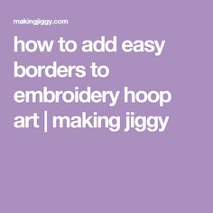 how to add easy borders to embroidery hoop art   making jiggy