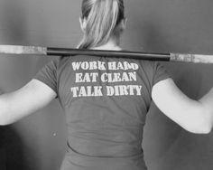 Work hard. Eat clean. Talk dirty.