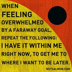 So true for nursing students: when feeling overwhelmed by a faraway goal, repeat the following: I have it within me right now, to get me to where I want to be.
