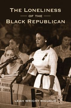 The Loneliness of the Black Republican: Pragmatic Politics and the Pursuit of Power (Politics and Society in Modern America): Leah Wright Rigueur Black Republicans, Republican Presidents, Republican Party, Black History Books, National Convention, Conservative Politics, Loneliness, Civil Rights, Book Lists