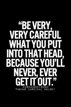 Be very careful what you put in that head because you will never ever get it out. Inspirational Quotes Daily Motivation Daily Quotes Success Quotes Positive Thinking Positive Mindset Personal Growth Personal Development Self Improvement Think and Grow Ric Now Quotes, Quotes To Live By, Life Quotes, Daily Quotes, Success Quotes, Social Quotes, Movie Quotes, Inspirational Quotes Pictures, Great Quotes