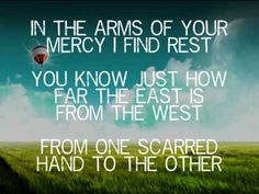 """But today I feel like I'm just one mistake away from You leaving me this way. Jesus, can You show me just how far the east is from the west?""  Casting Crowns - East To West"