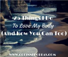 25 Things I Do To Love My Body(And How You Can Too) - click to read ;)