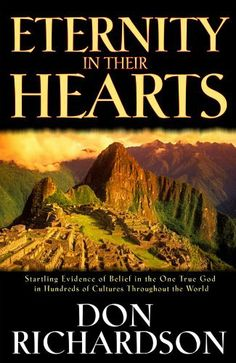 Eternity in Their Hearts: Startling Evidence of Belief in the One True God in Hundreds of Cultures Throughout the World by Don Richardson. $10.80. Author: Don Richardson. Publisher: Regal (December 9, 2010). 212 pages