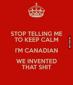 Stop Telling Me to Keep Calm. I'm Canadian. We Invented That Shit. Canadian Memes, Canadian Things, I Am Canadian, Canadian Girls, Canadian History, Canadian Humour, Canadian Culture, Canada Funny, Canada Eh