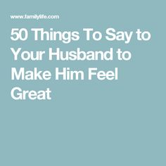 50 Things To Say to Your Husband to Make Him Feel Great