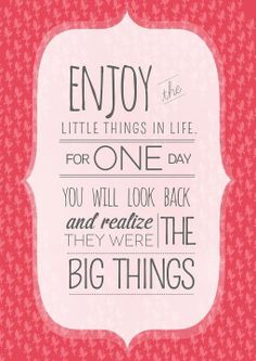 Enjoy the LITTLE things for one day youll look back and realize they were the BIG things