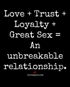 Love + Trust + Loyalty + Great Sex = An unbreakable relationship.  #relationshipquotes #lovequotes #relationshiptips