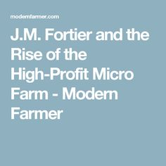 J.M. Fortier and the Rise of the High-Profit Micro Farm - Modern Farmer