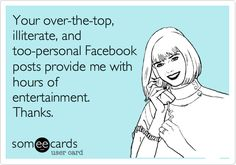 Funny Somewhat Topical Ecard: Your over-the-top, illiterate, and too-personal Facebook posts provide me with hours of entertainment. Thanks.