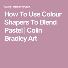 How To Use Colour Shapers To Blend Pastel | Colin Bradley Art