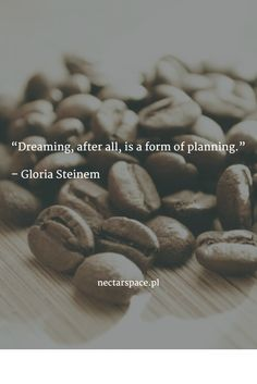"""Dreaming, after all, is a form of planning.""   – Gloria Steinem"