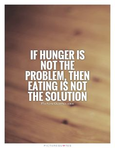 If hunger is not the problem, then eating is not the solution. Picture Quotes.