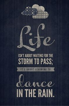 La vie ce n'est pas d'attendre que les orages passent, c'est d'apprendre à danser sous la pluie.