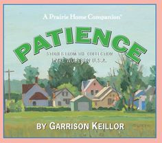 Lake Wobegon U.S.A.: Patience (Prairie Home Companion) by Garrison Keillor. $11.86. Publication: November 4, 2008. Series - Prairie Home Companion. Publisher: HighBridge Company; Original radio broadcast; 1.25 hours on 1 CD edition (November 4, 2008)