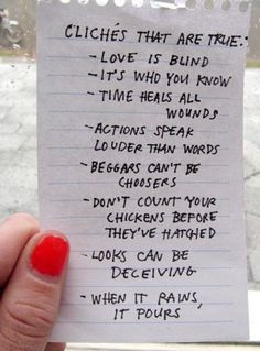 Cliches that are true: ~Love is blind. ~ It's who you know. ~ Time heals all wounds. ~ Actions speak louder then words. ~ Beggars can't be choosers. ~ Don't count your chickens before they've hatched. ~ Looks can be deceiving. ~ When it rains, it pours.