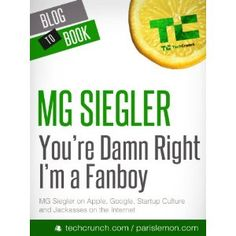 Beyond The Blog: You're Damn Right I'm a Fanboy: MG Siegler on Apple, Google, Startup Culture, and Jackasses on the Internet (Kindle Edition)