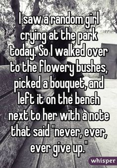 "I saw a random girl crying at the park today. So I walked over to the flowery bushes, picked a bouquet, and left it on the bench next to her with a note that said ""never, ever, ever give up."""